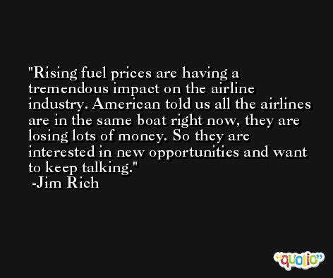 Rising fuel prices are having a tremendous impact on the airline industry. American told us all the airlines are in the same boat right now, they are losing lots of money. So they are interested in new opportunities and want to keep talking. -Jim Rich