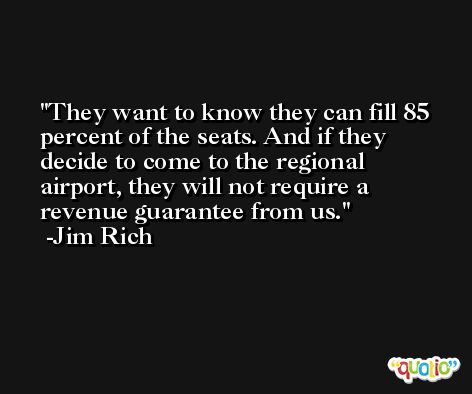 They want to know they can fill 85 percent of the seats. And if they decide to come to the regional airport, they will not require a revenue guarantee from us. -Jim Rich