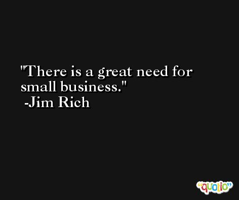 There is a great need for small business. -Jim Rich