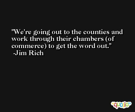We're going out to the counties and work through their chambers (of commerce) to get the word out. -Jim Rich