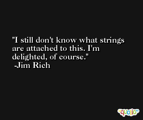 I still don't know what strings are attached to this. I'm delighted, of course. -Jim Rich
