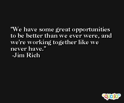 We have some great opportunities to be better than we ever were, and we're working together like we never have. -Jim Rich