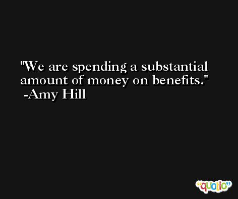 We are spending a substantial amount of money on benefits. -Amy Hill