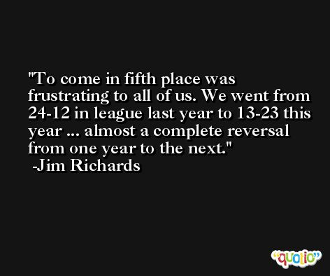 To come in fifth place was frustrating to all of us. We went from 24-12 in league last year to 13-23 this year ... almost a complete reversal from one year to the next. -Jim Richards
