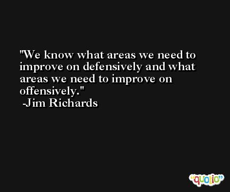 We know what areas we need to improve on defensively and what areas we need to improve on offensively. -Jim Richards