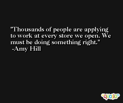 Thousands of people are applying to work at every store we open. We must be doing something right. -Amy Hill