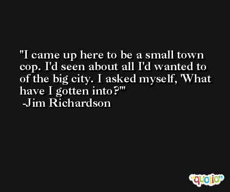 I came up here to be a small town cop. I'd seen about all I'd wanted to of the big city. I asked myself, 'What have I gotten into?' -Jim Richardson