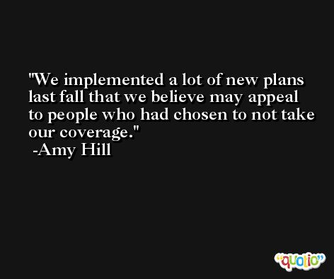 We implemented a lot of new plans last fall that we believe may appeal to people who had chosen to not take our coverage. -Amy Hill