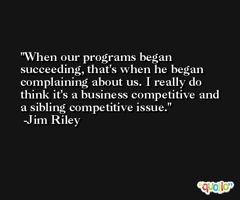 When our programs began succeeding, that's when he began complaining about us. I really do think it's a business competitive and a sibling competitive issue. -Jim Riley