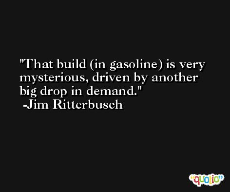 That build (in gasoline) is very mysterious, driven by another big drop in demand. -Jim Ritterbusch