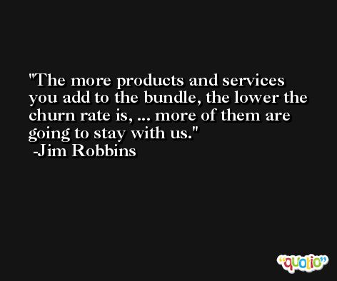 The more products and services you add to the bundle, the lower the churn rate is, ... more of them are going to stay with us. -Jim Robbins