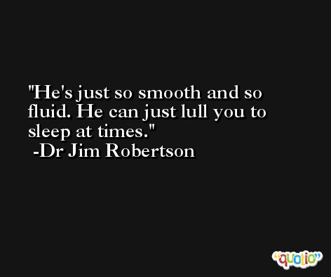 He's just so smooth and so fluid. He can just lull you to sleep at times. -Dr Jim Robertson