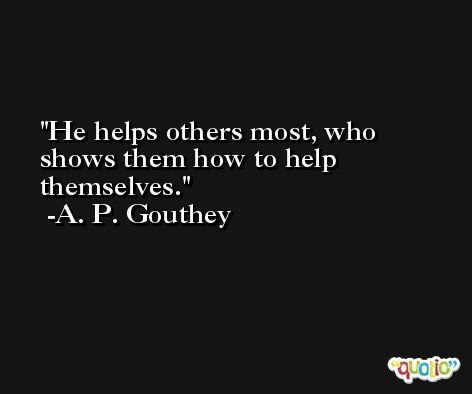 He helps others most, who shows them how to help themselves. -A. P. Gouthey