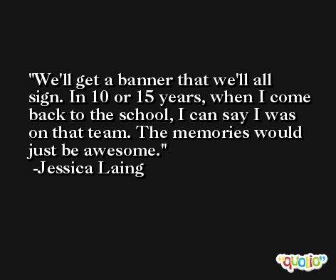 We'll get a banner that we'll all sign. In 10 or 15 years, when I come back to the school, I can say I was on that team. The memories would just be awesome. -Jessica Laing