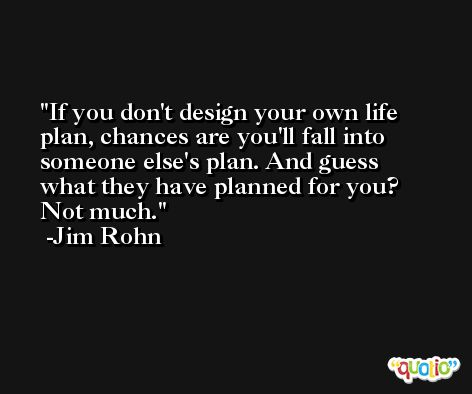 If you don't design your own life plan, chances are you'll fall into someone else's plan. And guess what they have planned for you? Not much. -Jim Rohn