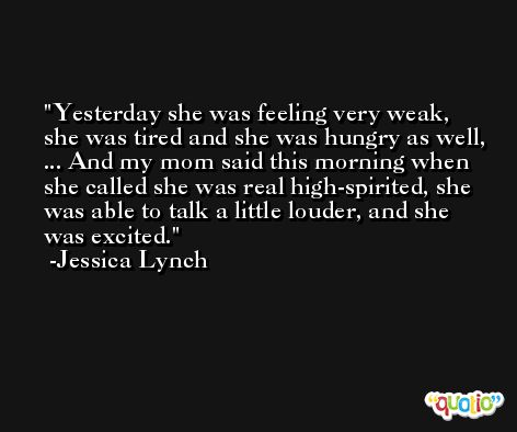 Yesterday she was feeling very weak, she was tired and she was hungry as well, ... And my mom said this morning when she called she was real high-spirited, she was able to talk a little louder, and she was excited. -Jessica Lynch