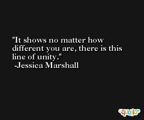 It shows no matter how different you are, there is this line of unity. -Jessica Marshall