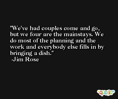 We've had couples come and go, but we four are the mainstays. We do most of the planning and the work and everybody else fills in by bringing a dish. -Jim Rose