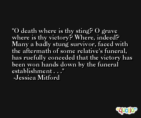 O death where is thy sting? O grave where is thy victory? Where, indeed? Many a badly stung survivor, faced with the aftermath of some relative's funeral, has ruefully conceded that the victory has been won hands down by the funeral establishment . . . -Jessica Mitford