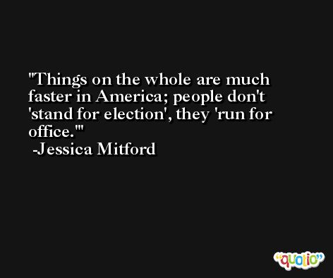 Things on the whole are much faster in America; people don't 'stand for election', they 'run for office.' -Jessica Mitford