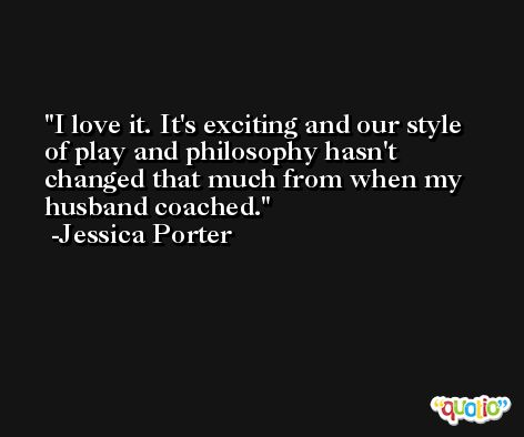 I love it. It's exciting and our style of play and philosophy hasn't changed that much from when my husband coached. -Jessica Porter
