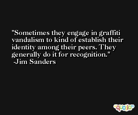 Sometimes they engage in graffiti vandalism to kind of establish their identity among their peers. They generally do it for recognition. -Jim Sanders