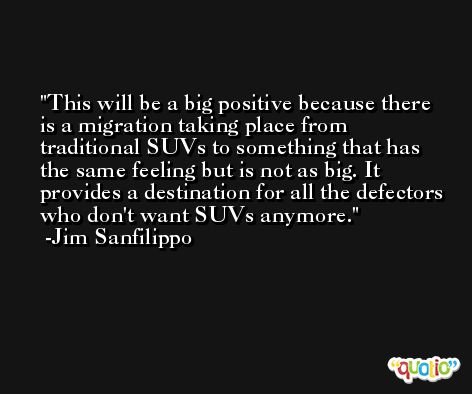 This will be a big positive because there is a migration taking place from traditional SUVs to something that has the same feeling but is not as big. It provides a destination for all the defectors who don't want SUVs anymore. -Jim Sanfilippo