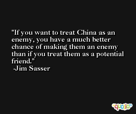 If you want to treat China as an enemy, you have a much better chance of making them an enemy than if you treat them as a potential friend. -Jim Sasser