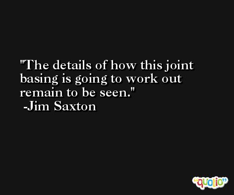 The details of how this joint basing is going to work out remain to be seen. -Jim Saxton