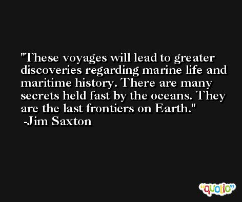 These voyages will lead to greater discoveries regarding marine life and maritime history. There are many secrets held fast by the oceans. They are the last frontiers on Earth. -Jim Saxton