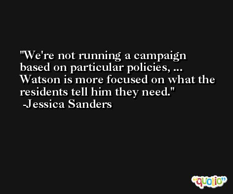 We're not running a campaign based on particular policies, ... Watson is more focused on what the residents tell him they need. -Jessica Sanders