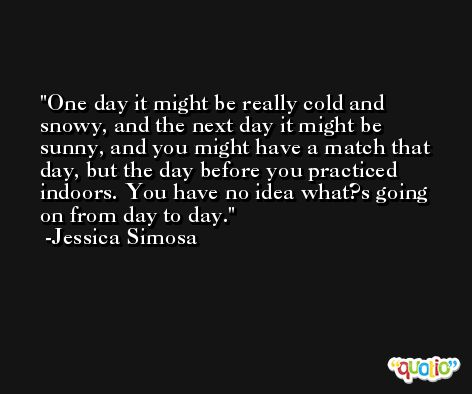 One day it might be really cold and snowy, and the next day it might be sunny, and you might have a match that day, but the day before you practiced indoors. You have no idea what?s going on from day to day. -Jessica Simosa