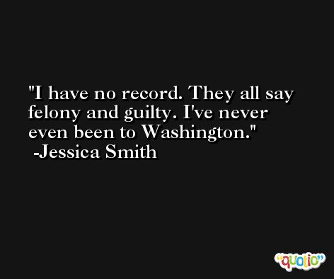 I have no record. They all say felony and guilty. I've never even been to Washington. -Jessica Smith