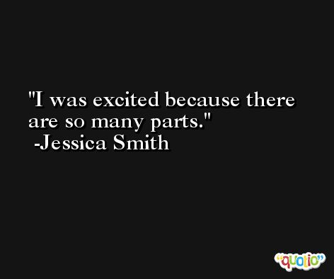 I was excited because there are so many parts. -Jessica Smith