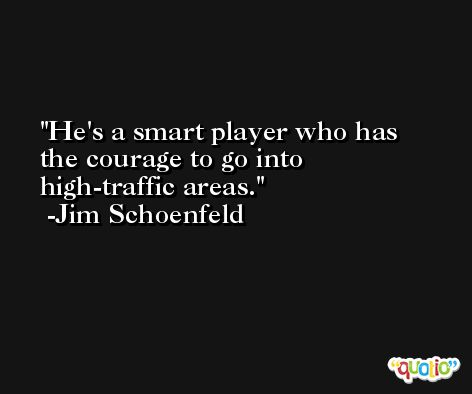 He's a smart player who has the courage to go into high-traffic areas. -Jim Schoenfeld