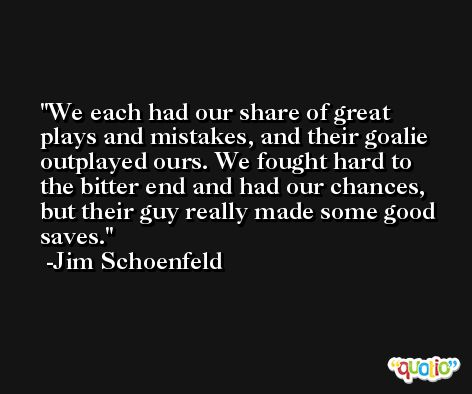 We each had our share of great plays and mistakes, and their goalie outplayed ours. We fought hard to the bitter end and had our chances, but their guy really made some good saves. -Jim Schoenfeld