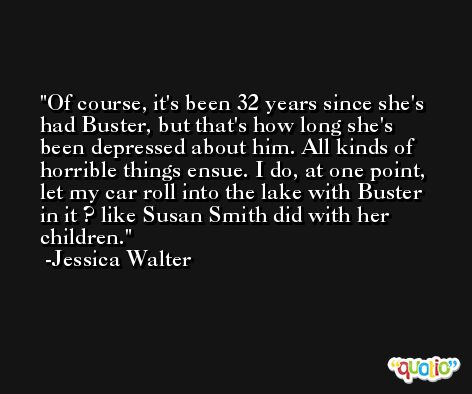Of course, it's been 32 years since she's had Buster, but that's how long she's been depressed about him. All kinds of horrible things ensue. I do, at one point, let my car roll into the lake with Buster in it ? like Susan Smith did with her children. -Jessica Walter
