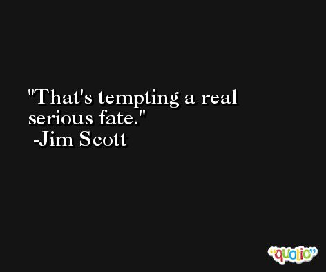 That's tempting a real serious fate. -Jim Scott