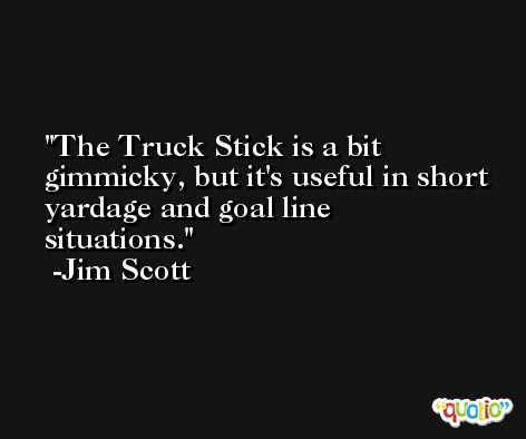 The Truck Stick is a bit gimmicky, but it's useful in short yardage and goal line situations. -Jim Scott