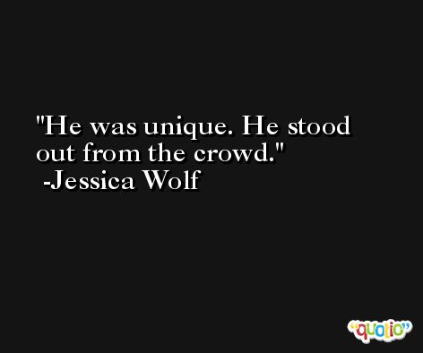 He was unique. He stood out from the crowd. -Jessica Wolf