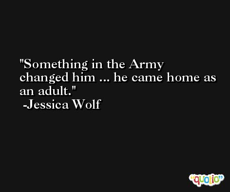 Something in the Army changed him ... he came home as an adult. -Jessica Wolf
