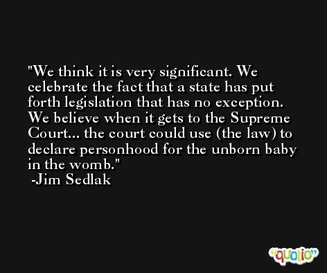 We think it is very significant. We celebrate the fact that a state has put forth legislation that has no exception. We believe when it gets to the Supreme Court... the court could use (the law) to declare personhood for the unborn baby in the womb. -Jim Sedlak