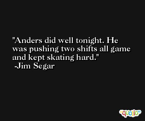 Anders did well tonight. He was pushing two shifts all game and kept skating hard. -Jim Segar