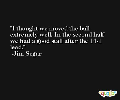 I thought we moved the ball extremely well. In the second half we had a good stall after the 14-1 lead. -Jim Segar
