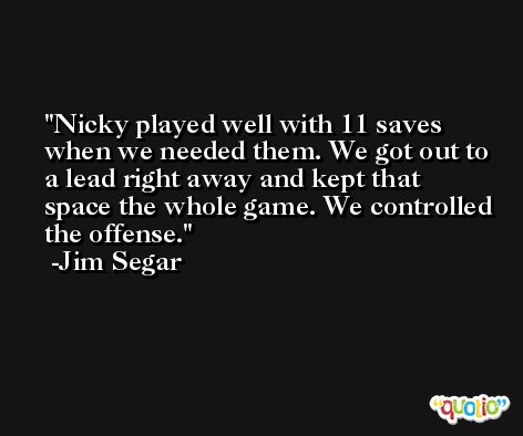 Nicky played well with 11 saves when we needed them. We got out to a lead right away and kept that space the whole game. We controlled the offense. -Jim Segar