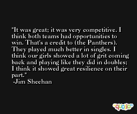 It was great; it was very competitive. I think both teams had opportunities to win. That's a credit to (the Panthers). They played much better in singles. I think our girls showed a lot of grit coming back and playing like they did in doubles; I think it showed great resilience on their part. -Jim Sheehan
