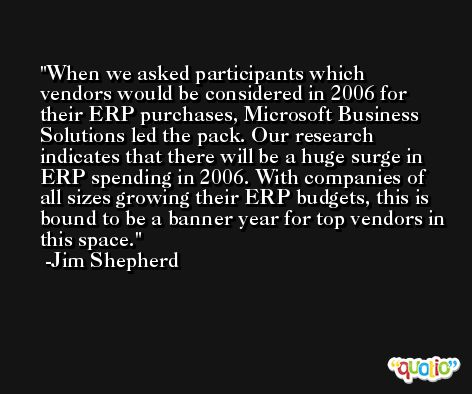 When we asked participants which vendors would be considered in 2006 for their ERP purchases, Microsoft Business Solutions led the pack. Our research indicates that there will be a huge surge in ERP spending in 2006. With companies of all sizes growing their ERP budgets, this is bound to be a banner year for top vendors in this space. -Jim Shepherd