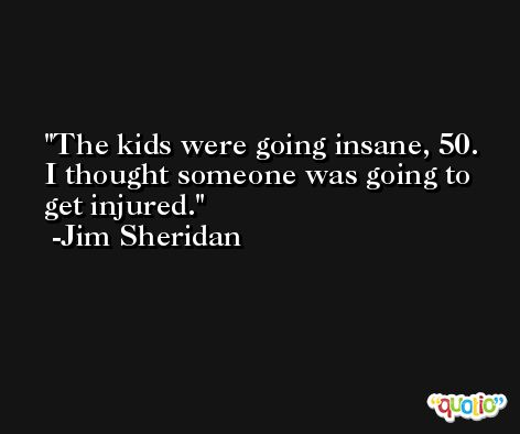 The kids were going insane, 50. I thought someone was going to get injured. -Jim Sheridan