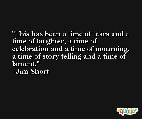 This has been a time of tears and a time of laughter, a time of celebration and a time of mourning, a time of story telling and a time of lament. -Jim Short