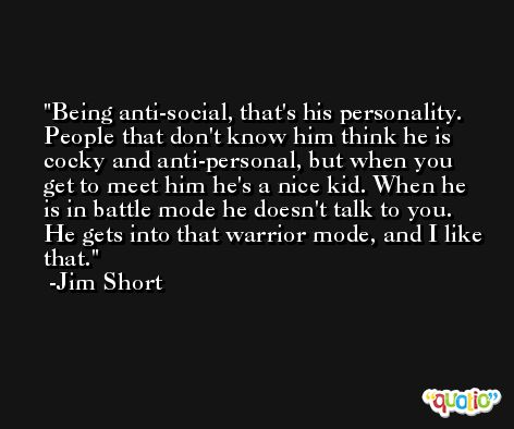 Being anti-social, that's his personality. People that don't know him think he is cocky and anti-personal, but when you get to meet him he's a nice kid. When he is in battle mode he doesn't talk to you. He gets into that warrior mode, and I like that. -Jim Short